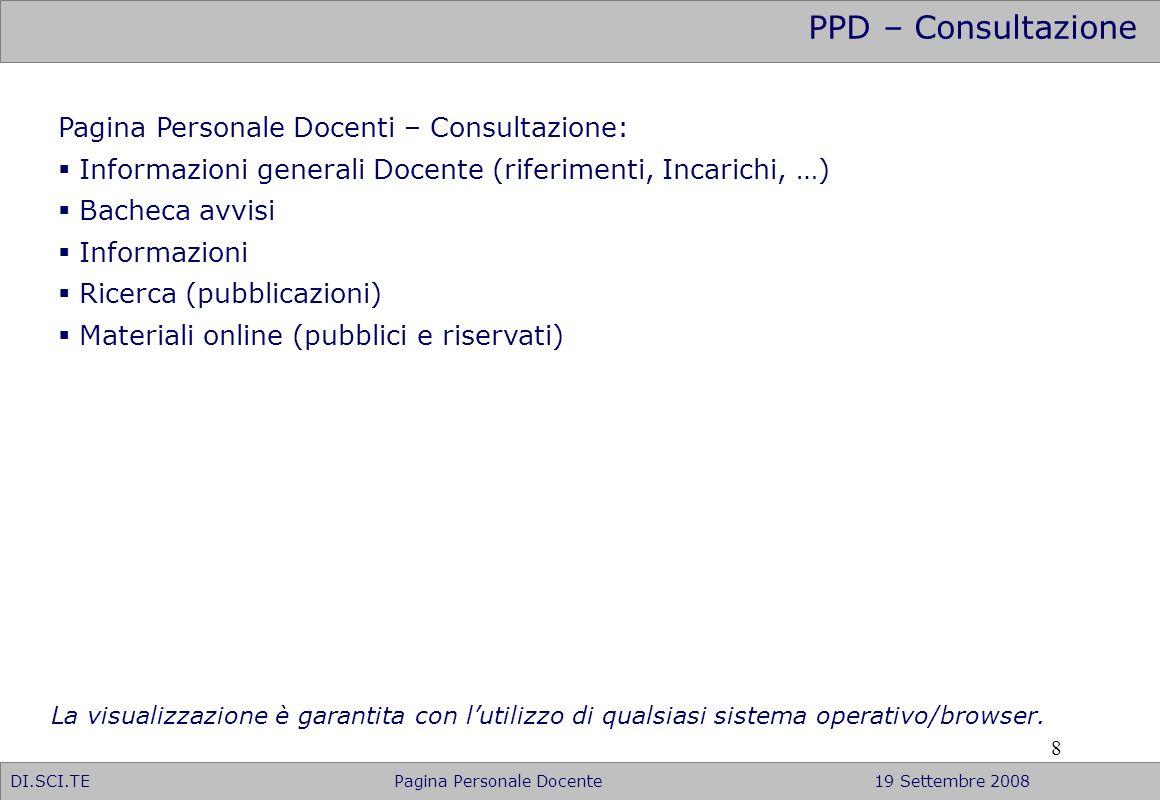 9 PPD – Area riservata DI.SCI.TE Pagina Personale Docente19 Settembre 2008 E previsto un accesso diretto alla Gestione della propria Pagina Personalizzata, tramite il relativo accesso alla Area riservata (Login con Username e Password assegnati dalla Facoltà).