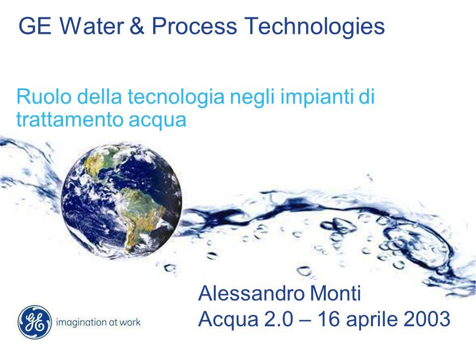 GE Water & Process Technologies Ruolo della tecnologia negli impianti di trattamento acqua Alessandro Monti Acqua 2.0 – 16 aprile 2003