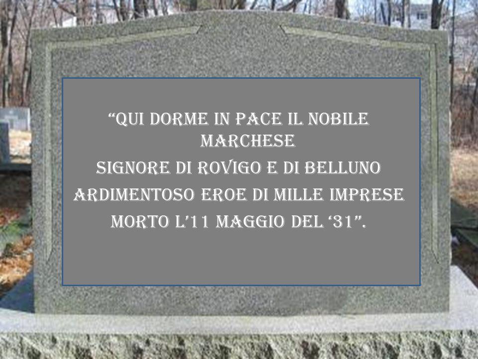 QUI DORME IN PACE IL NOBILE MARCHESE SIGNORE DI ROVIGO E DI BELLUNO ARDIMENTOSO EROE DI MILLE IMPRESE MORTO L11 MAGGIO DEL 31.