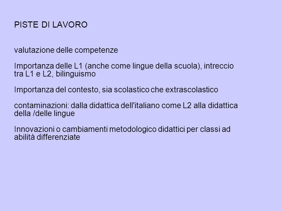 PISTE DI LAVORO valutazione delle competenze Importanza delle L1 (anche come lingue della scuola), intreccio tra L1 e L2, bilinguismo Importanza del contesto, sia scolastico che extrascolastico contaminazioni: dalla didattica dell italiano come L2 alla didattica della /delle lingue Innovazioni o cambiamenti metodologico didattici per classi ad abilità differenziate