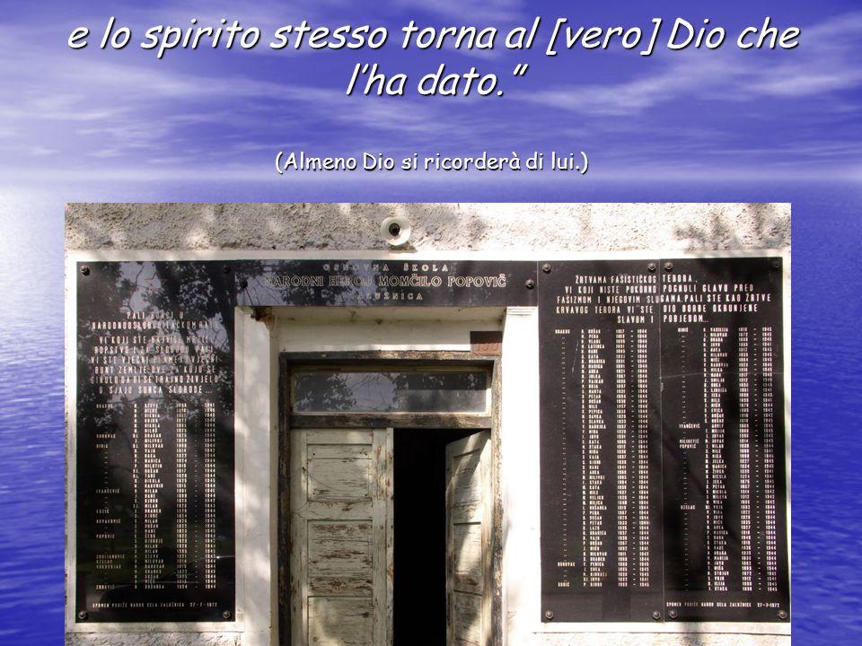 e lo spirito stesso torna al [vero] Dio che lha dato. (Almeno Dio si ricorderà di lui.)