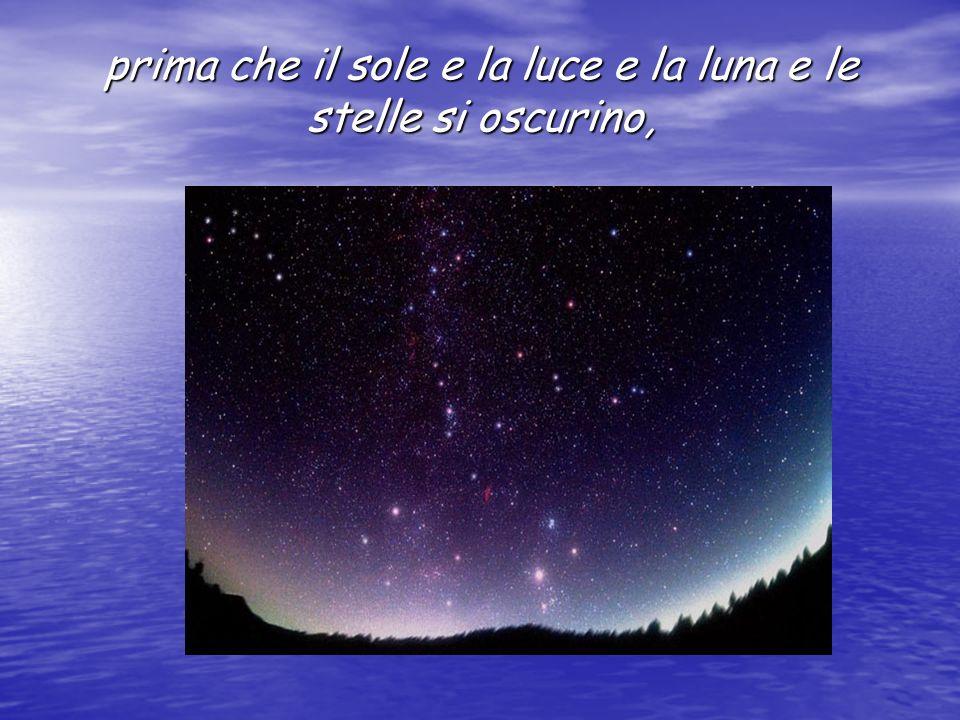 prima che il sole e la luce e la luna e le stelle si oscurino, (Giovinezza paragonata allestate)