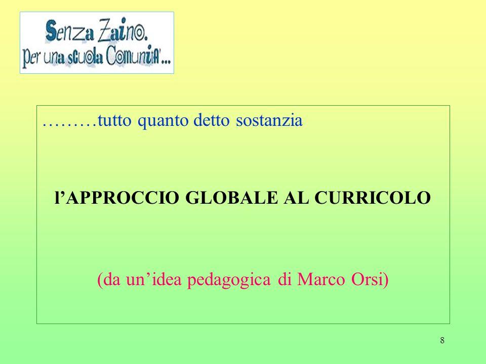8 ………tutto quanto detto sostanzia lAPPROCCIO GLOBALE AL CURRICOLO (da unidea pedagogica di Marco Orsi)