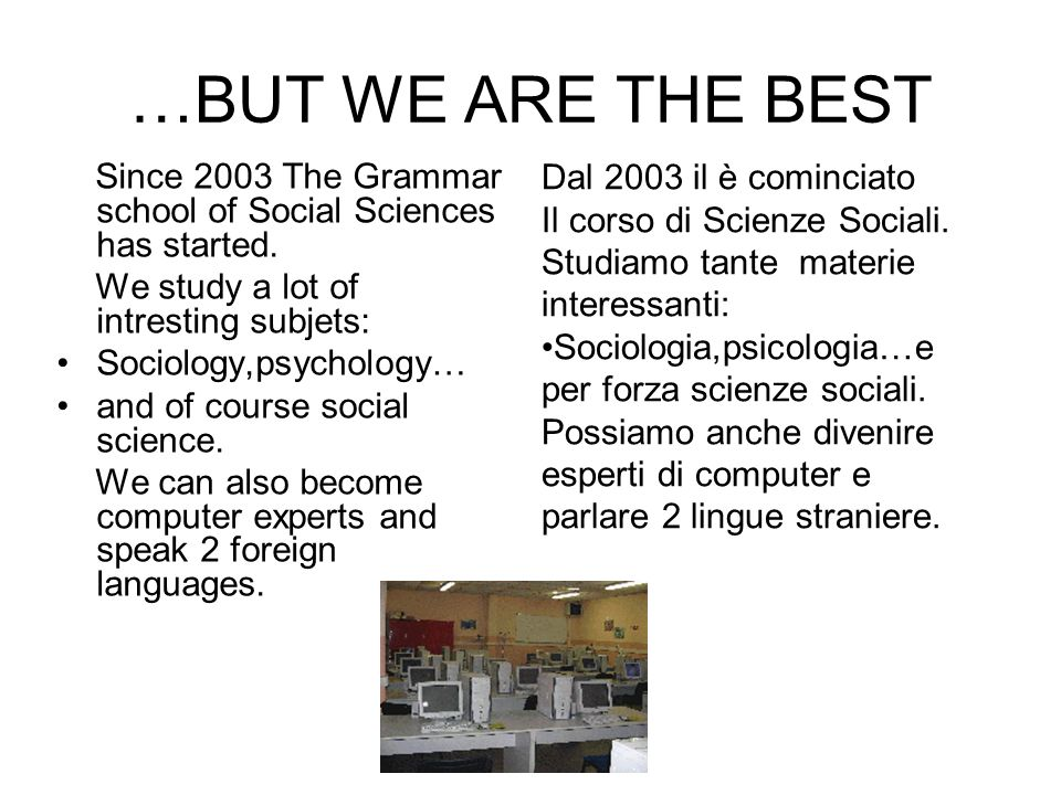 …BUT WE ARE THE BEST Since 2003 The Grammar school of Social Sciences has started. We study a lot of intresting subjets: Sociology,psychology… and of