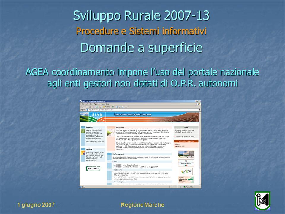 1 giugno 2007Regione Marche Sviluppo Rurale 2007-13 Procedure e Sistemi informativi Domande a superficie AGEA coordinamento impone luso del portale nazionale agli enti gestori non dotati di O.P.R.