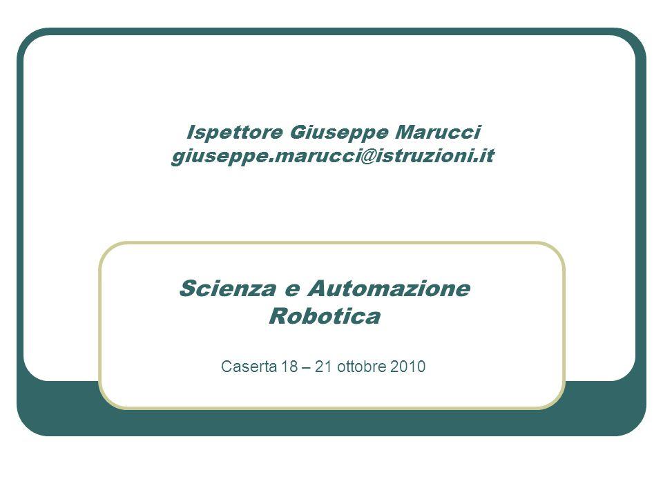 Ispettore Giuseppe Marucci giuseppe.marucci@istruzioni.it Scienza e Automazione Robotica Caserta 18 – 21 ottobre 2010
