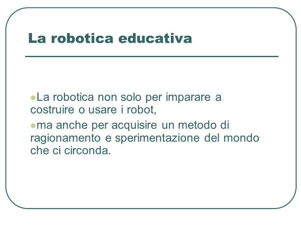 La robotica educativa La robotica non solo per imparare a costruire o usare i robot, ma anche per acquisire un metodo di ragionamento e sperimentazion