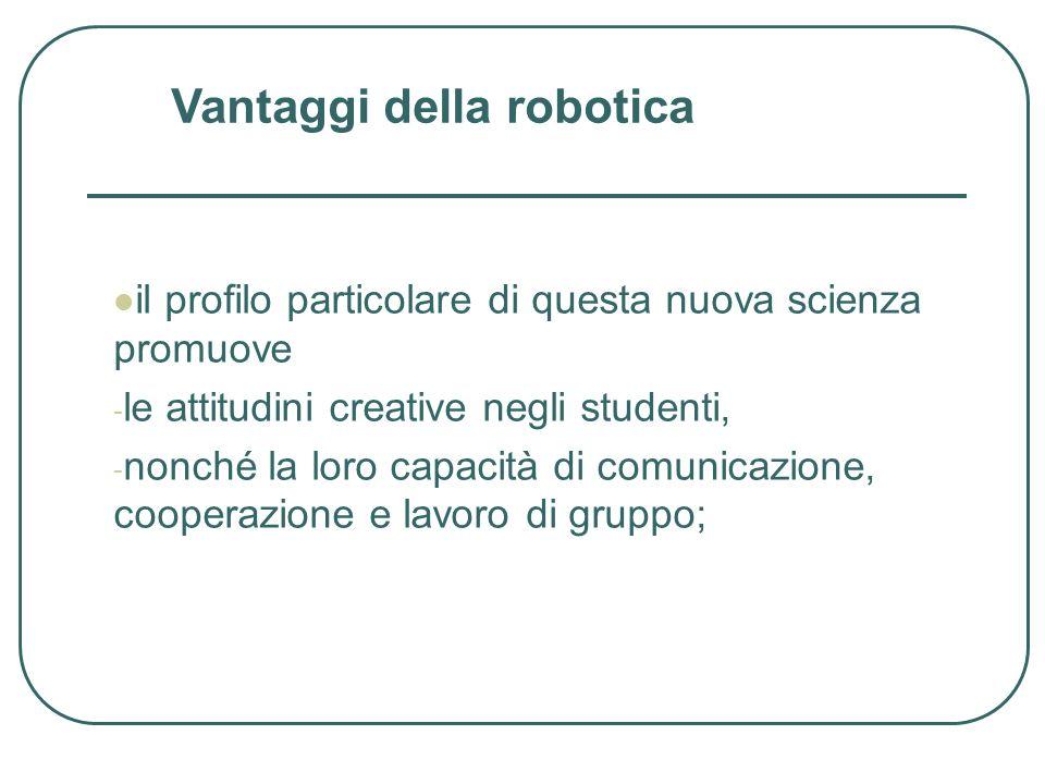 il profilo particolare di questa nuova scienza promuove - le attitudini creative negli studenti, - nonché la loro capacità di comunicazione, cooperazione e lavoro di gruppo; Vantaggi della robotica