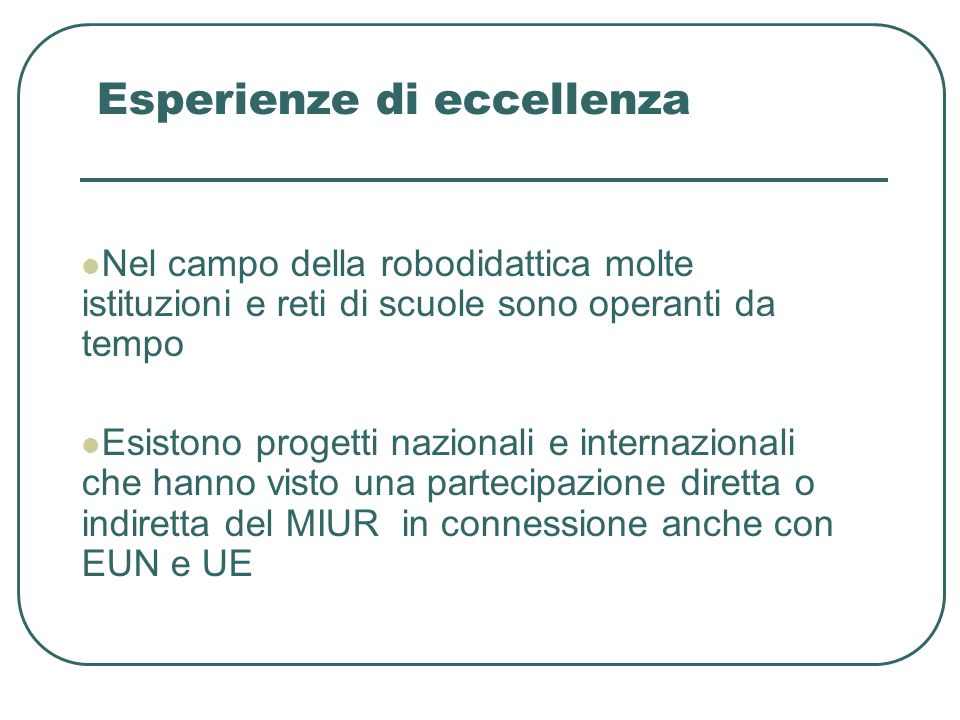 Esperienze di eccellenza Nel campo della robodidattica molte istituzioni e reti di scuole sono operanti da tempo Esistono progetti nazionali e internazionali che hanno visto una partecipazione diretta o indiretta del MIUR in connessione anche con EUN e UE