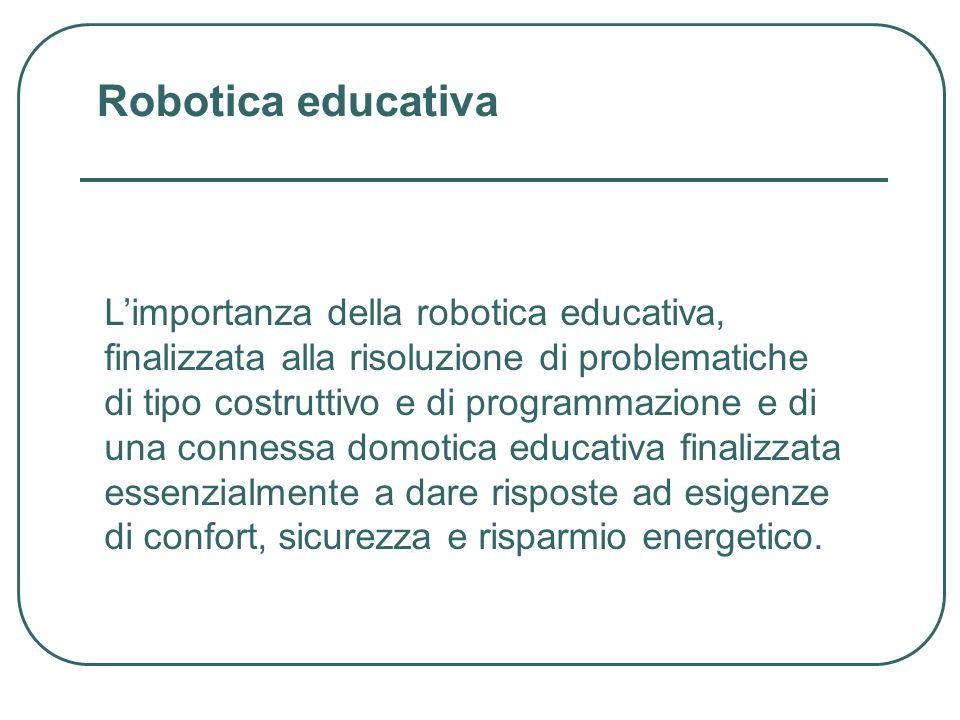 Limportanza della robotica educativa, finalizzata alla risoluzione di problematiche di tipo costruttivo e di programmazione e di una connessa domotica