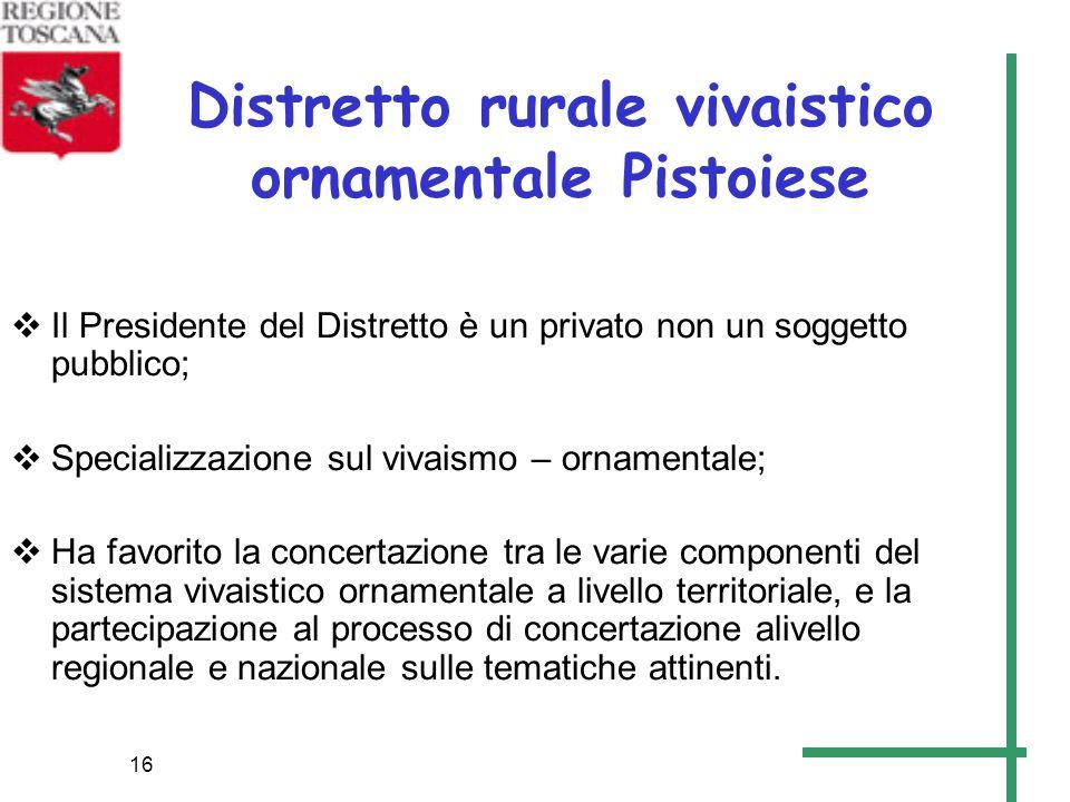 16 Distretto rurale vivaistico ornamentale Pistoiese Il Presidente del Distretto è un privato non un soggetto pubblico; Specializzazione sul vivaismo