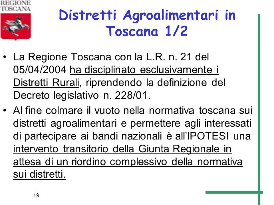 19 Distretti Agroalimentari in Toscana 1/2 La Regione Toscana con la L.R. n. 21 del 05/04/2004 ha disciplinato esclusivamente i Distretti Rurali, ripr
