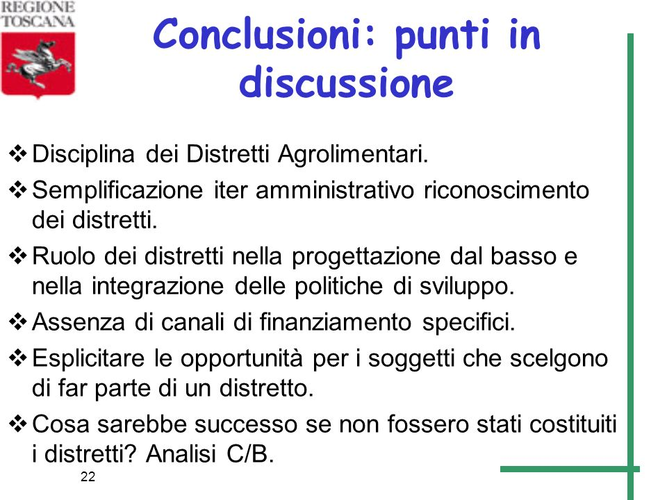22 Conclusioni: punti in discussione Disciplina dei Distretti Agrolimentari. Semplificazione iter amministrativo riconoscimento dei distretti. Ruolo d