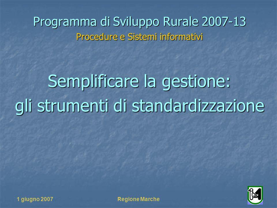 1 giugno 2007Regione Marche Programma di Sviluppo Rurale 2007-13 Procedure e Sistemi informativi Semplificare la gestione: gli strumenti di standardizzazione