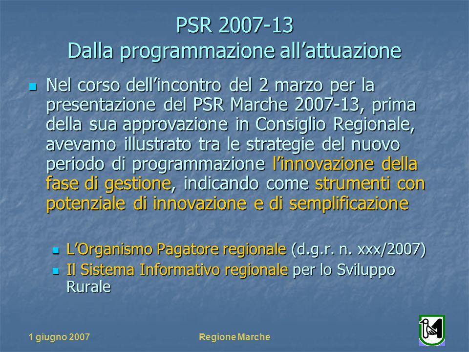 PSR 2007-13 Dalla programmazione allattuazione 1 giugno 2007Regione Marche Nel corso dellincontro del 2 marzo per la presentazione del PSR Marche 2007-13, prima della sua approvazione in Consiglio Regionale, avevamo illustrato tra le strategie del nuovo periodo di programmazione linnovazione della fase di gestione, indicando come strumenti con potenziale di innovazione e di semplificazione Nel corso dellincontro del 2 marzo per la presentazione del PSR Marche 2007-13, prima della sua approvazione in Consiglio Regionale, avevamo illustrato tra le strategie del nuovo periodo di programmazione linnovazione della fase di gestione, indicando come strumenti con potenziale di innovazione e di semplificazione LOrganismo Pagatore regionale (d.g.r.