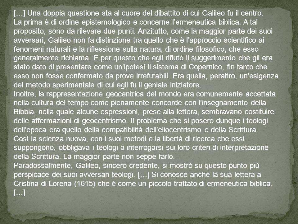 […] Una doppia questione sta al cuore del dibattito di cui Galileo fu il centro. La prima è di ordine epistemologico e concerne lermeneutica biblica.