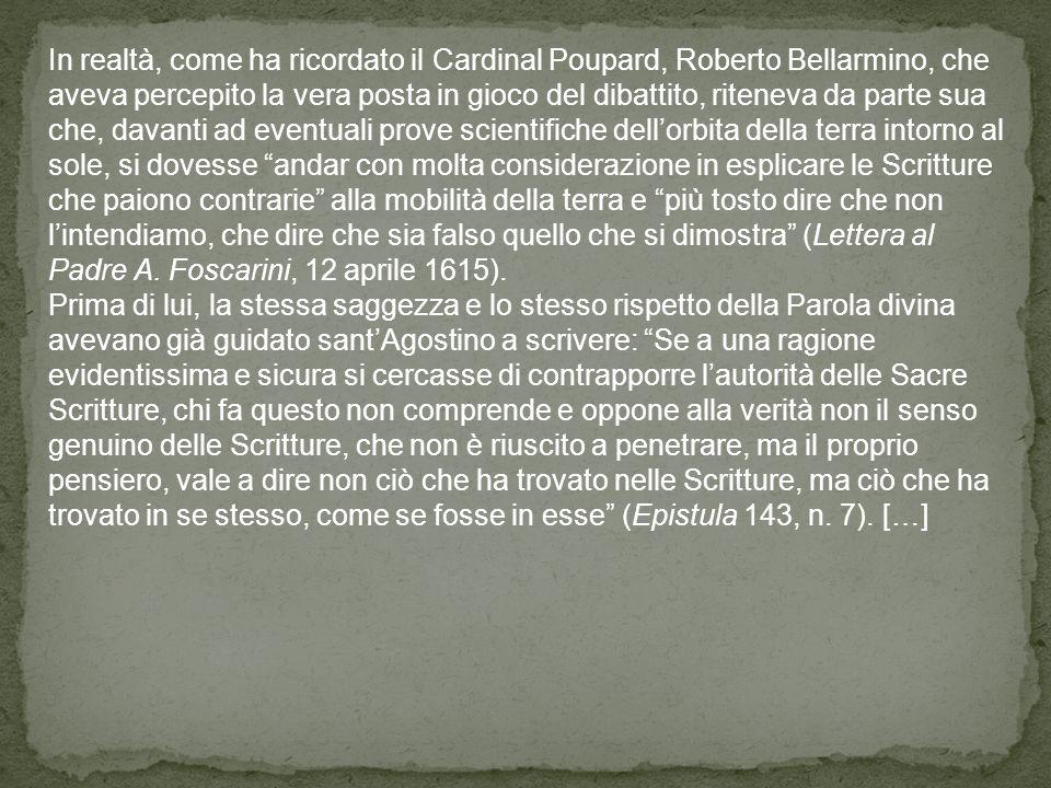 In realtà, come ha ricordato il Cardinal Poupard, Roberto Bellarmino, che aveva percepito la vera posta in gioco del dibattito, riteneva da parte sua