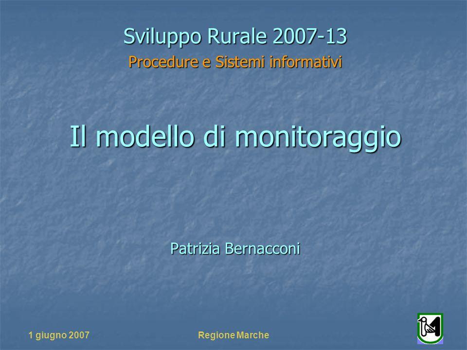 1 giugno 2007Regione Marche Sviluppo Rurale 2007-13 Procedure e Sistemi informativi Il modello di monitoraggio Patrizia Bernacconi