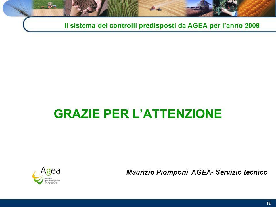 16 Il sistema dei controlli predisposti da AGEA per lanno 2009 GRAZIE PER LATTENZIONE Maurizio Piomponi AGEA- Servizio tecnico