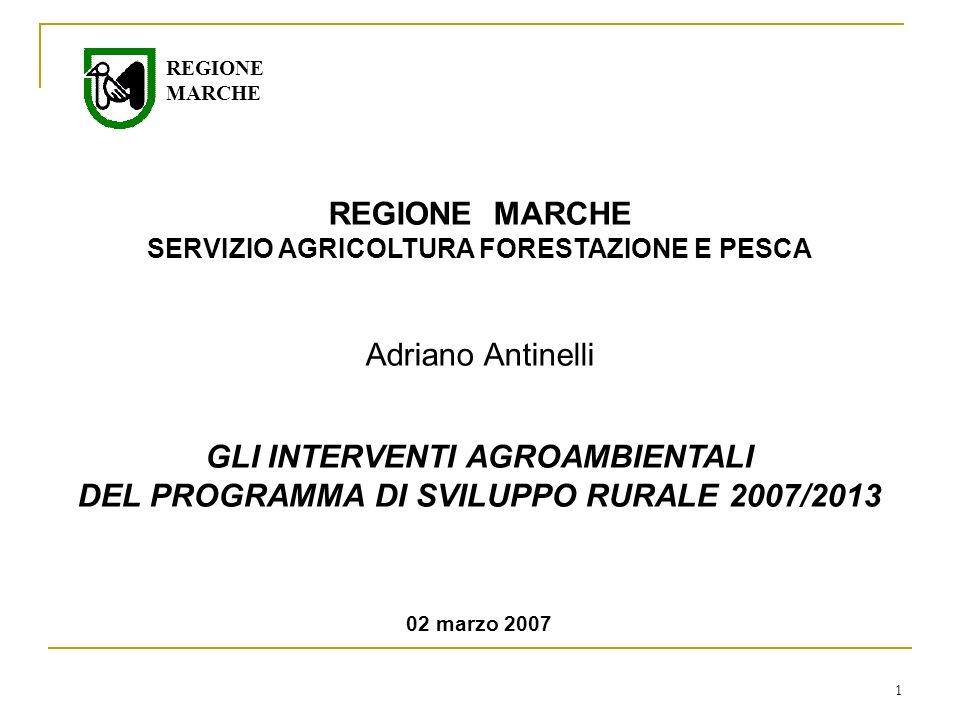 1 REGIONE MARCHE SERVIZIO AGRICOLTURA FORESTAZIONE E PESCA Adriano Antinelli GLI INTERVENTI AGROAMBIENTALI DEL PROGRAMMA DI SVILUPPO RURALE 2007/2013 02 marzo 2007 REGIONE MARCHE