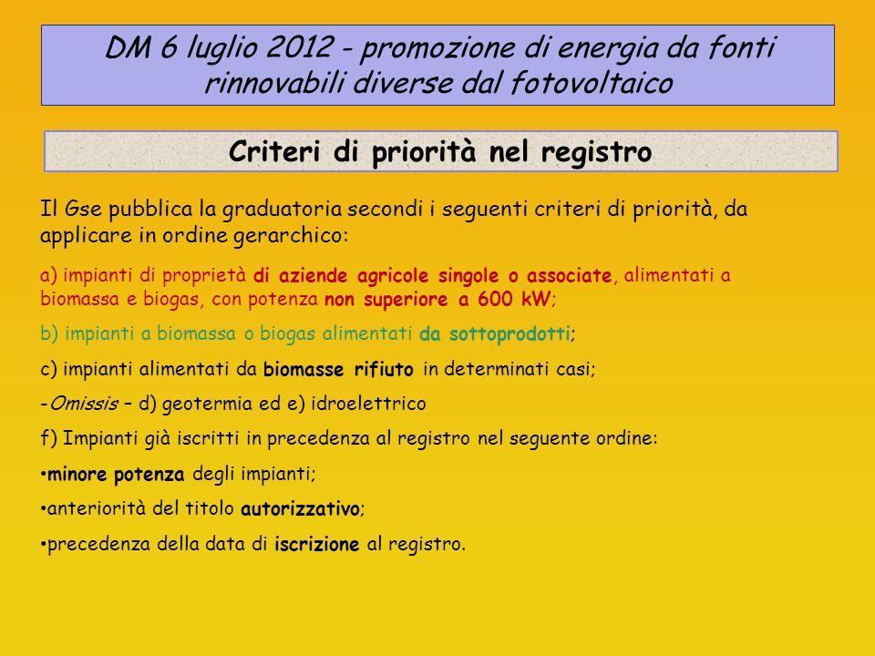 Tariffe incentivanti Tariffa omnicomprensiva: 0,28 euro/kWh per 15 anni fino al 31/12/2012 (< 1 MWe) Durata 20 anni potenza installata dieta di alimentazione Tariffe incentivanti distinte per potenza installata e dieta di alimentazione DIETA a) Prodotti di origine biologica b) Sottoprodotti di origine biologica c) Rifiuti organici (FORSU) POTENZA (kW) 1< P 300 300 < P 600 600 < P 1.000 1.000 < P 5.000 P > 5.000 dal 2013 DM 6 luglio 2012 - promozione di energia da fonti rinnovabili diverse dal fotovoltaico