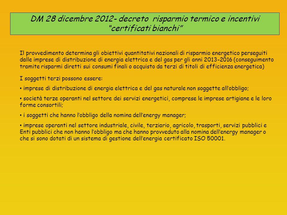DM 28 dicembre 2012- decreto risparmio termico e incentivi certificati bianchi Il provvedimento determina gli obiettivi quantitativi nazionali di risparmio energetico perseguiti dalle imprese di distribuzione di energia elettrica e del gas per gli anni 2013-2016 (conseguimento tramite risparmi diretti sui consumi finali o acquisto da terzi di titoli di efficienza energetica) I soggetti terzi possono essere: imprese di distribuzione di energia elettrica e del gas naturale non soggette allobbligo; società terze operanti nel settore dei servizi energetici, comprese le imprese artigiane e le loro forme consortili; i soggetti che hanno lobbligo della nomina dellenergy manager; imprese operanti nel settore industriale, civile, terziario, agricolo, trasporti, servizi pubblici e Enti pubblici che non hanno lobbligo ma che hanno provveduto alla nomina dellenergy manager o che si sono dotati di un sistema di gestione dellenergia certificato ISO 50001.