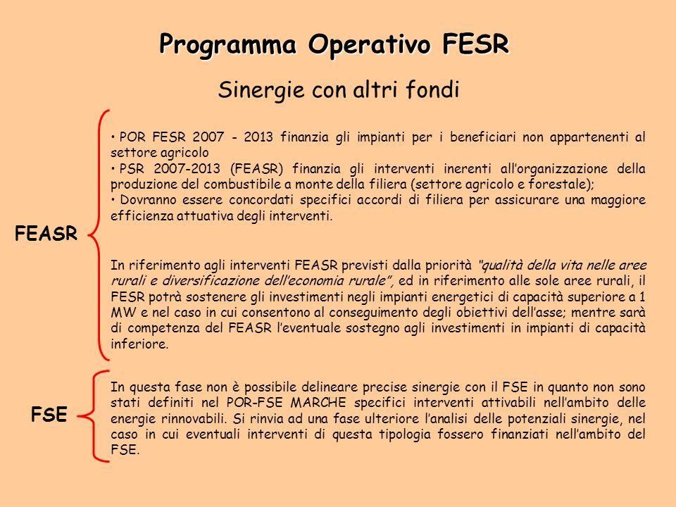 Sinergie con altri fondi FEASR POR FESR 2007 - 2013 finanzia gli impianti per i beneficiari non appartenenti al settore agricolo PSR 2007-2013 (FEASR) finanzia gli interventi inerenti allorganizzazione della produzione del combustibile a monte della filiera (settore agricolo e forestale); Dovranno essere concordati specifici accordi di filiera per assicurare una maggiore efficienza attuativa degli interventi.