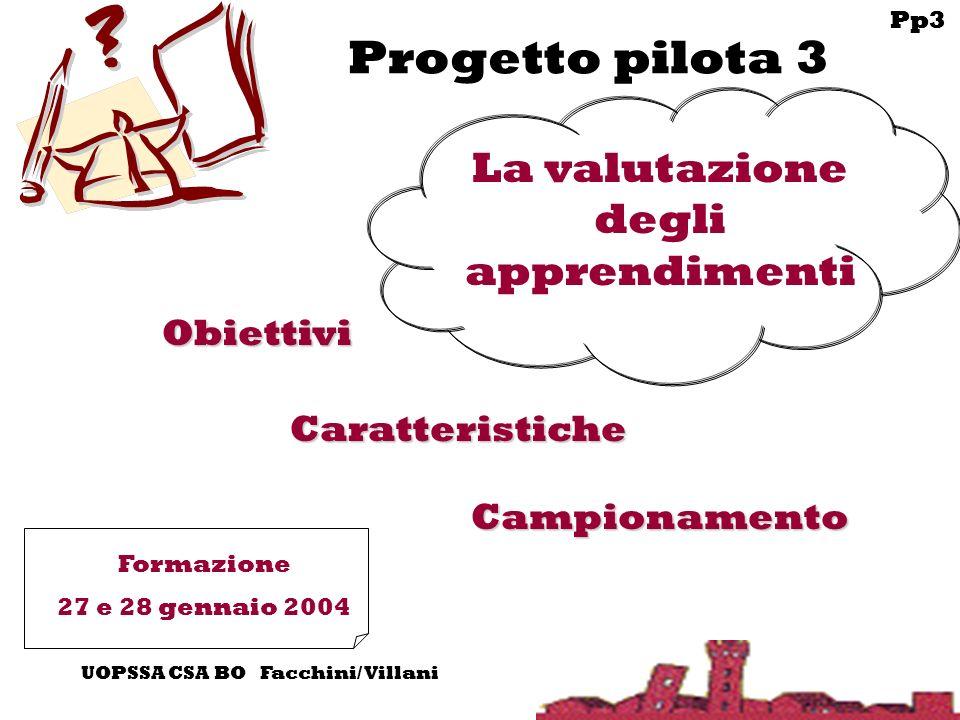Pp3 UOPSSA CSA BO Facchini/ Villani Progetto pilota 3 Campionamento Obiettivi Caratteristiche Formazione 27 e 28 gennaio 2004 La valutazione degli apprendimenti Pp3