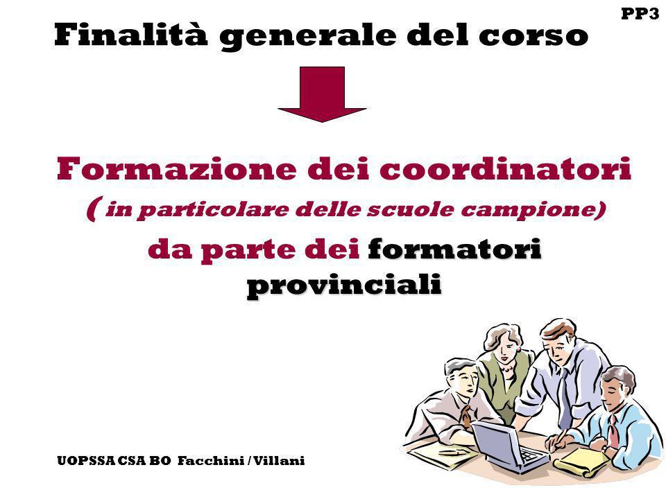 PP3 UOPSSA CSA BO Facchini / Villani Finalità generale del corso Formazione dei coordinatori ( in particolare delle scuole campione) formatori provinc