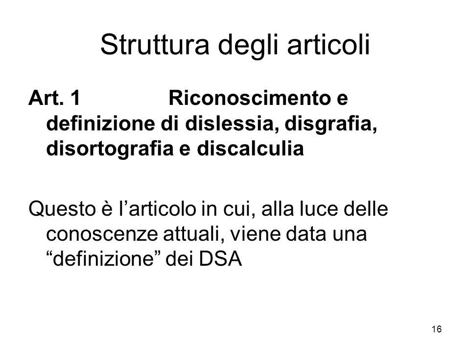 16 Struttura degli articoli Art. 1 Riconoscimento e definizione di dislessia, disgrafia, disortografia e discalculia Questo è larticolo in cui, alla l