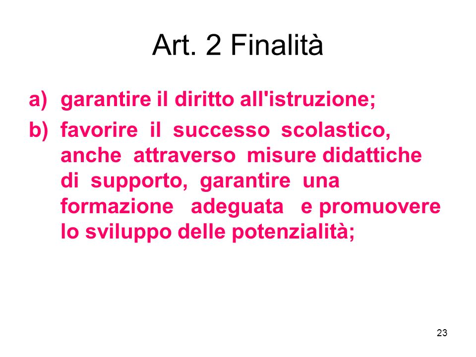 23 Art. 2 Finalità a)garantire il diritto all'istruzione; b)favorire il successo scolastico, anche attraverso misure didattiche di supporto, garantire