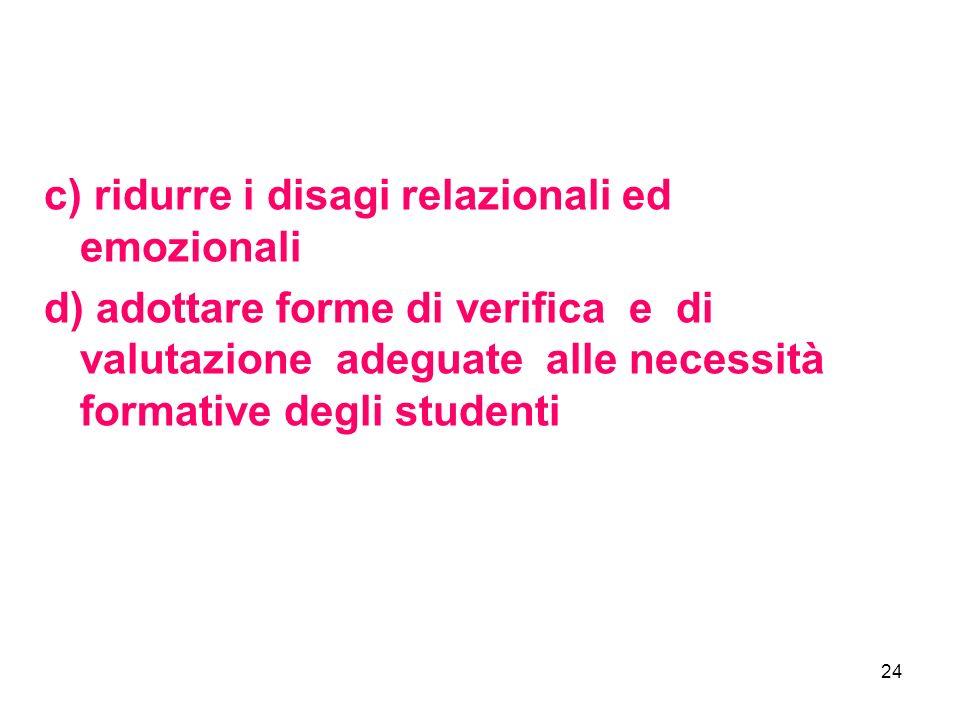 24 c) ridurre i disagi relazionali ed emozionali d) adottare forme di verifica e di valutazione adeguate alle necessità formative degli studenti