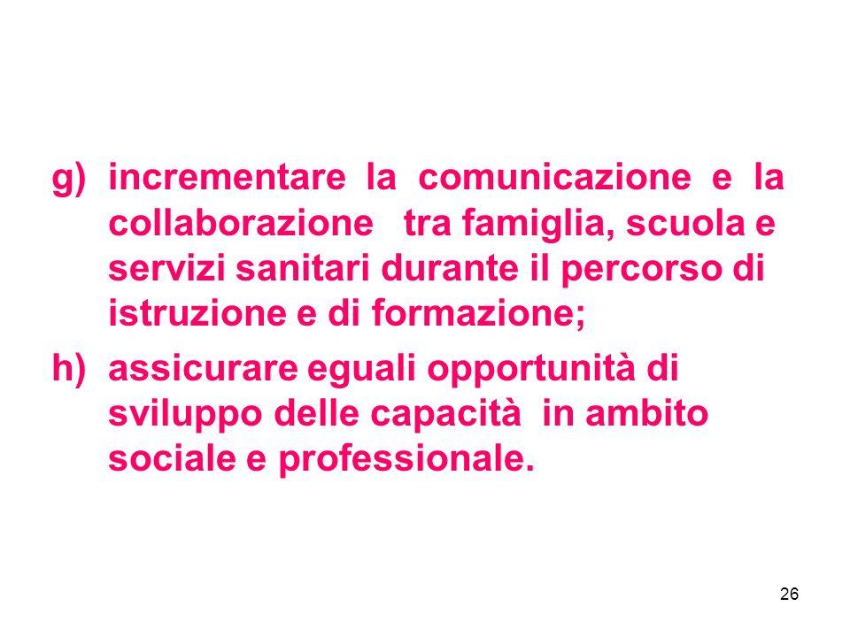 26 g)incrementare la comunicazione e la collaborazione tra famiglia, scuola e servizi sanitari durante il percorso di istruzione e di formazione; h)assicurare eguali opportunità di sviluppo delle capacità in ambito sociale e professionale.