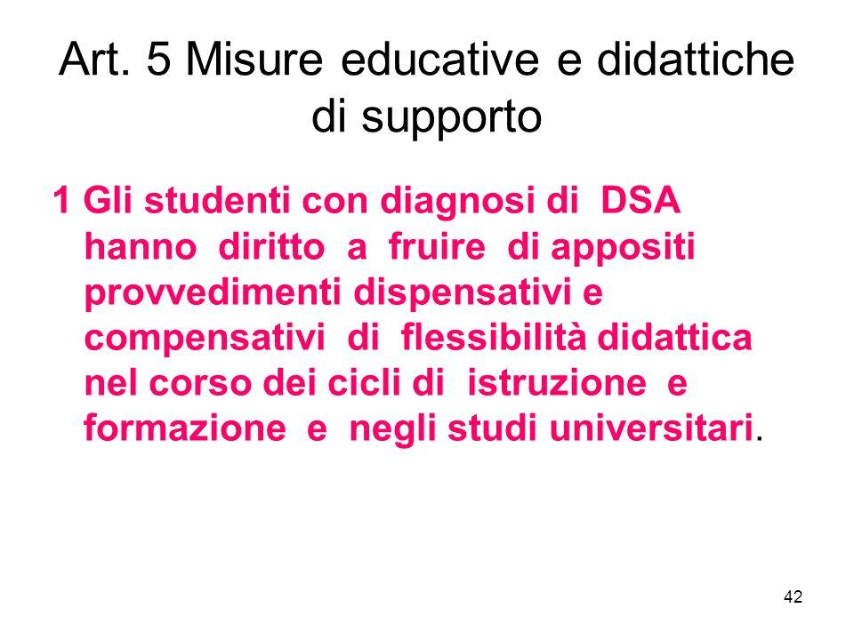 42 Art. 5 Misure educative e didattiche di supporto 1 Gli studenti con diagnosi di DSA hanno diritto a fruire di appositi provvedimenti dispensativi e