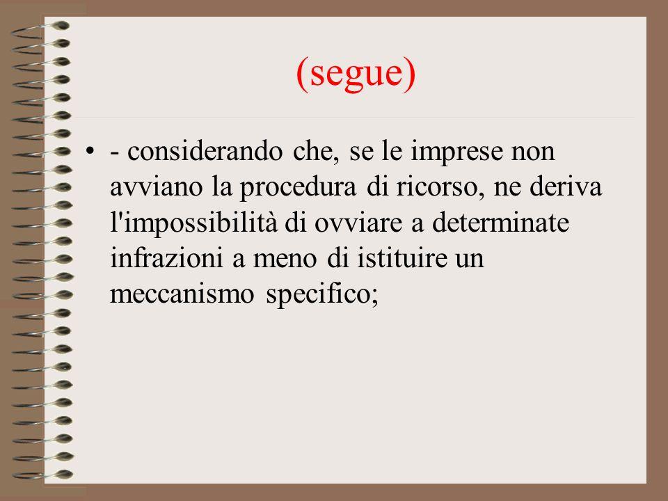 (segue) - considerando che, se le imprese non avviano la procedura di ricorso, ne deriva l impossibilità di ovviare a determinate infrazioni a meno di istituire un meccanismo specifico;