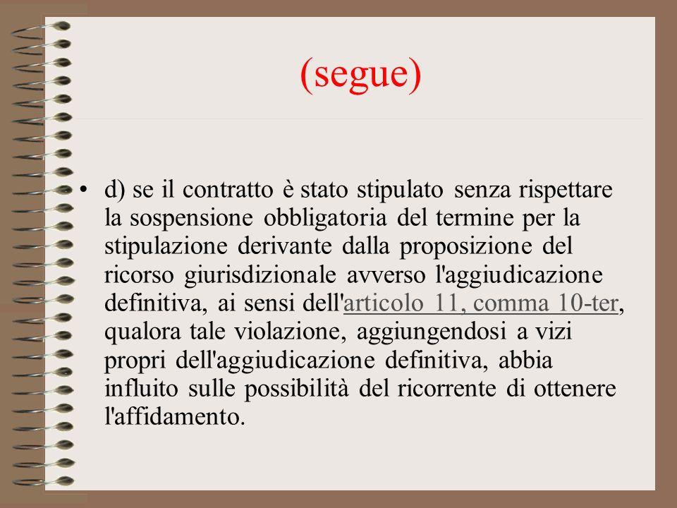 (segue) d) se il contratto è stato stipulato senza rispettare la sospensione obbligatoria del termine per la stipulazione derivante dalla proposizione del ricorso giurisdizionale avverso l aggiudicazione definitiva, ai sensi dell articolo 11, comma 10-ter, qualora tale violazione, aggiungendosi a vizi propri dell aggiudicazione definitiva, abbia influito sulle possibilità del ricorrente di ottenere l affidamento.articolo 11, comma 10-ter