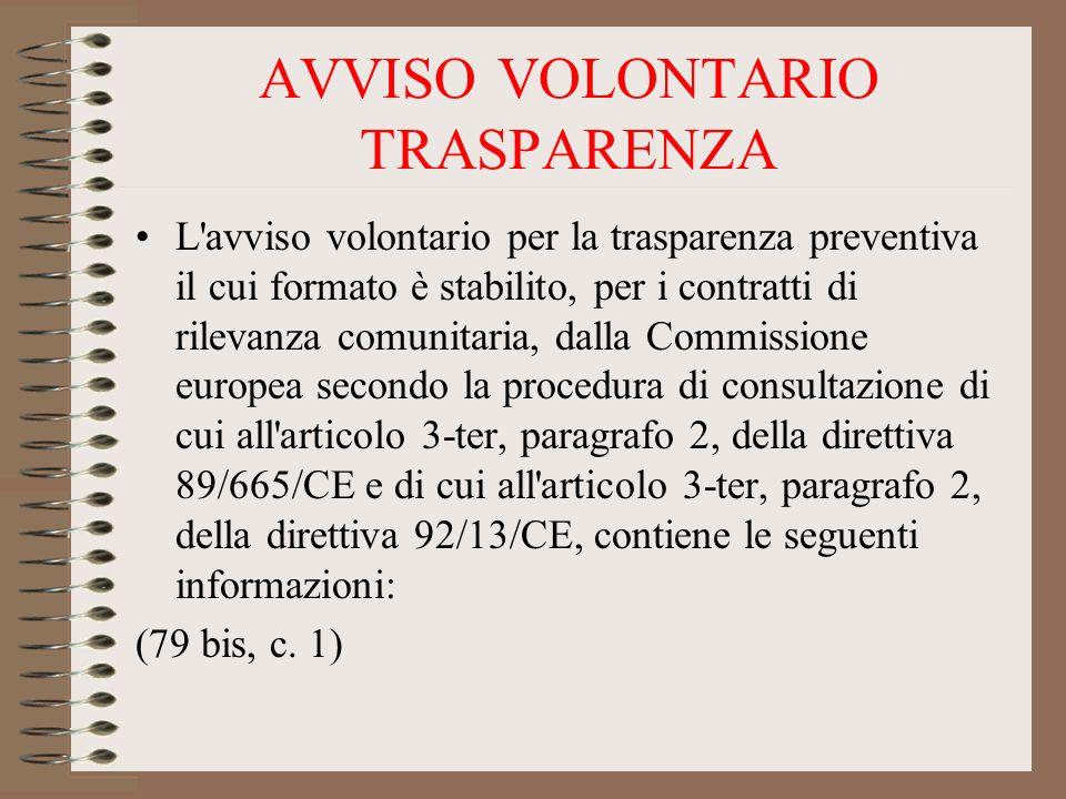 AVVISO VOLONTARIO TRASPARENZA L avviso volontario per la trasparenza preventiva il cui formato è stabilito, per i contratti di rilevanza comunitaria, dalla Commissione europea secondo la procedura di consultazione di cui all articolo 3-ter, paragrafo 2, della direttiva 89/665/CE e di cui all articolo 3-ter, paragrafo 2, della direttiva 92/13/CE, contiene le seguenti informazioni: (79 bis, c.