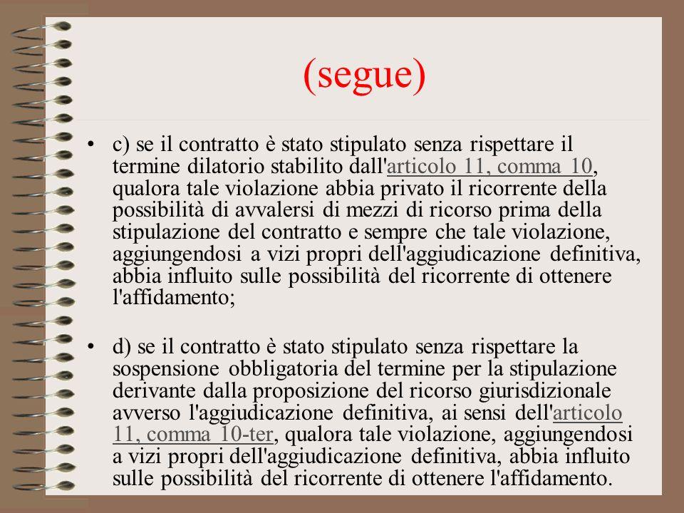 (segue) c) se il contratto è stato stipulato senza rispettare il termine dilatorio stabilito dall articolo 11, comma 10, qualora tale violazione abbia privato il ricorrente della possibilità di avvalersi di mezzi di ricorso prima della stipulazione del contratto e sempre che tale violazione, aggiungendosi a vizi propri dell aggiudicazione definitiva, abbia influito sulle possibilità del ricorrente di ottenere l affidamento;articolo 11, comma 10 d) se il contratto è stato stipulato senza rispettare la sospensione obbligatoria del termine per la stipulazione derivante dalla proposizione del ricorso giurisdizionale avverso l aggiudicazione definitiva, ai sensi dell articolo 11, comma 10-ter, qualora tale violazione, aggiungendosi a vizi propri dell aggiudicazione definitiva, abbia influito sulle possibilità del ricorrente di ottenere l affidamento.articolo 11, comma 10-ter