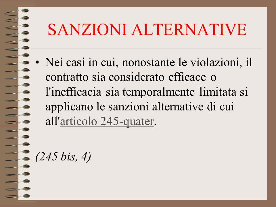 SANZIONI ALTERNATIVE Nei casi in cui, nonostante le violazioni, il contratto sia considerato efficace o l inefficacia sia temporalmente limitata si applicano le sanzioni alternative di cui all articolo 245-quater.articolo 245-quater (245 bis, 4)
