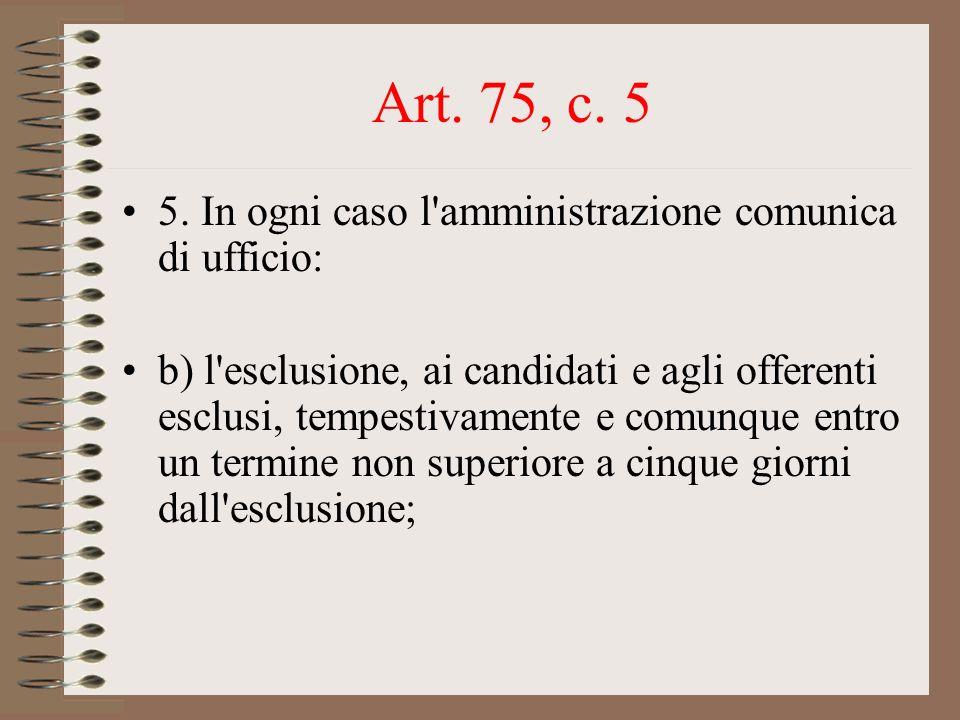 Art. 75, c. 5 5. In ogni caso l'amministrazione comunica di ufficio: b) l'esclusione, ai candidati e agli offerenti esclusi, tempestivamente e comunqu