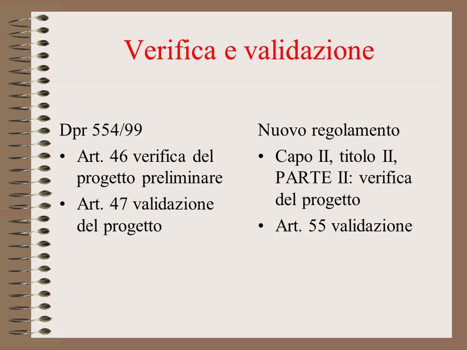 Verifica e validazione Dpr 554/99 Art. 46 verifica del progetto preliminare Art. 47 validazione del progetto Nuovo regolamento Capo II, titolo II, PAR