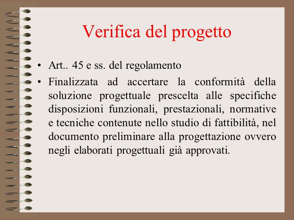 Verifica del progetto Art.. 45 e ss. del regolamento Finalizzata ad accertare la conformità della soluzione progettuale prescelta alle specifiche disp