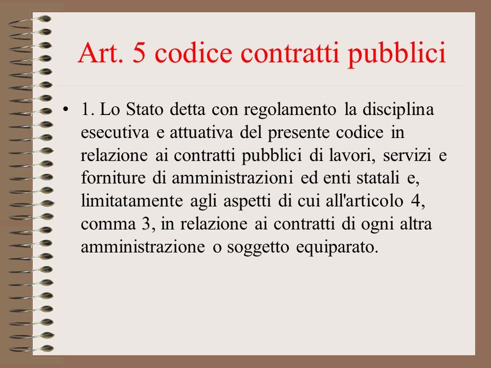 Art. 5 codice contratti pubblici 1. Lo Stato detta con regolamento la disciplina esecutiva e attuativa del presente codice in relazione ai contratti p