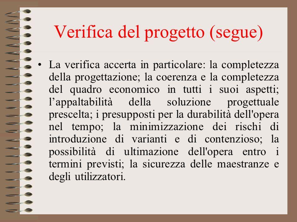 Verifica del progetto (segue) La verifica accerta in particolare: la completezza della progettazione; la coerenza e la completezza del quadro economic