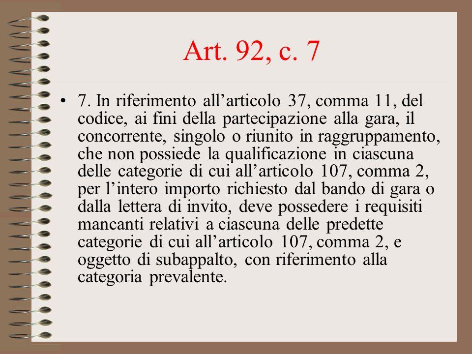 Art. 92, c. 7 7. In riferimento allarticolo 37, comma 11, del codice, ai fini della partecipazione alla gara, il concorrente, singolo o riunito in rag