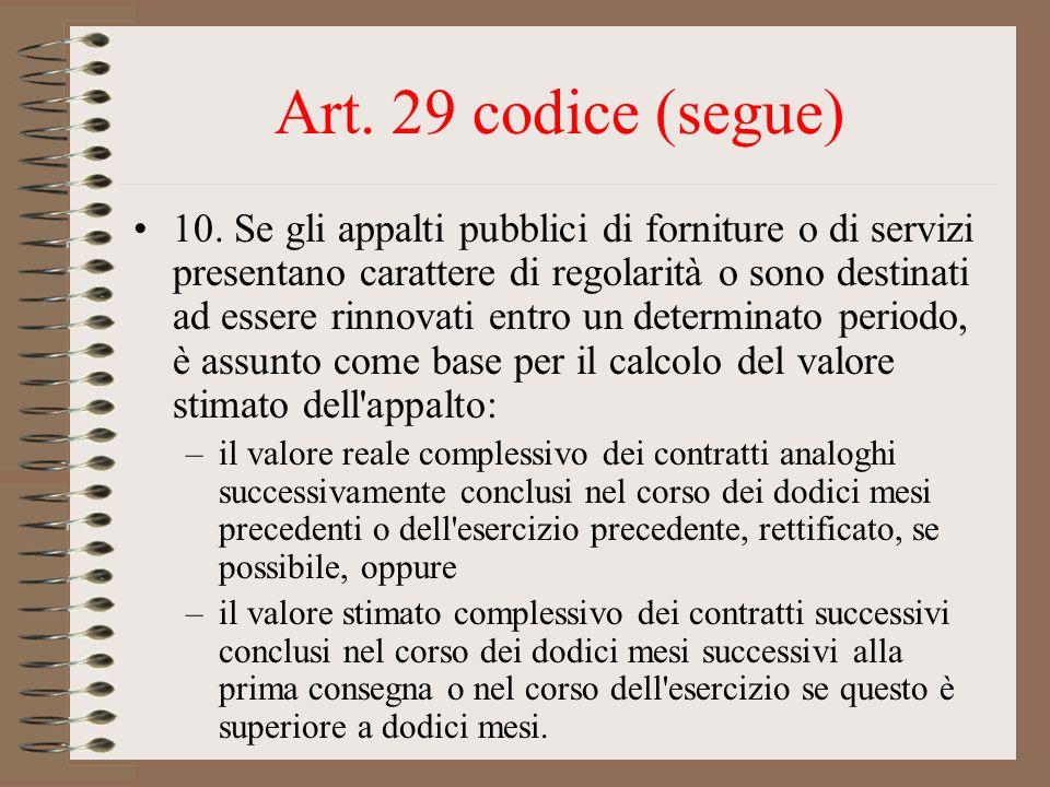 Art. 29 codice (segue) 10. Se gli appalti pubblici di forniture o di servizi presentano carattere di regolarità o sono destinati ad essere rinnovati e
