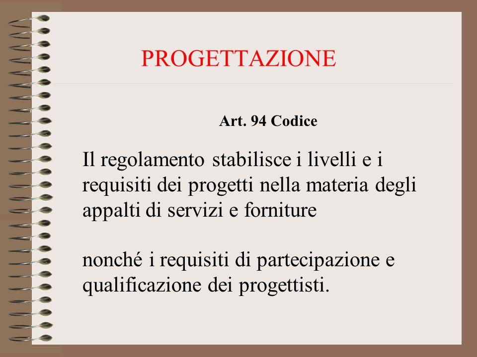 PROGETTAZIONE Art. 94 Codice Il regolamento stabilisce i livelli e i requisiti dei progetti nella materia degli appalti di servizi e forniture nonché