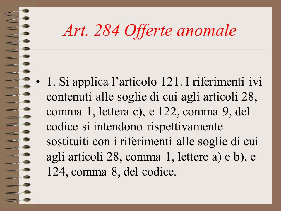 Art. 284 Offerte anomale 1. Si applica larticolo 121. I riferimenti ivi contenuti alle soglie di cui agli articoli 28, comma 1, lettera c), e 122, com