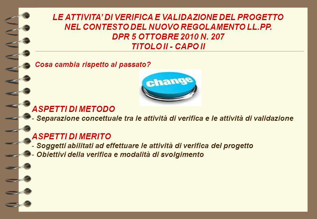 LE ATTIVITA DI VERIFICA E VALIDAZIONE DEL PROGETTO NEL CONTESTO DEL NUOVO REGOLAMENTO LL.PP. DPR 5 OTTOBRE 2010 N. 207 TITOLO II - CAPO II Cosa cambia