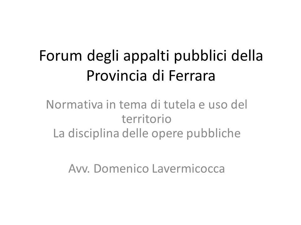 Forum degli appalti pubblici della Provincia di Ferrara Normativa in tema di tutela e uso del territorio La disciplina delle opere pubbliche Avv. Dome